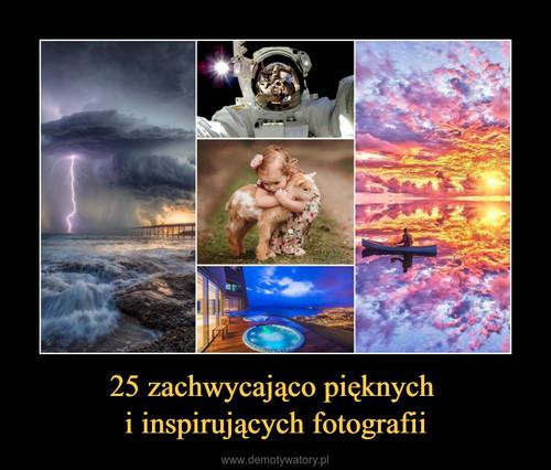 25 zachwycająco pięknych  i inspirujących fotografii