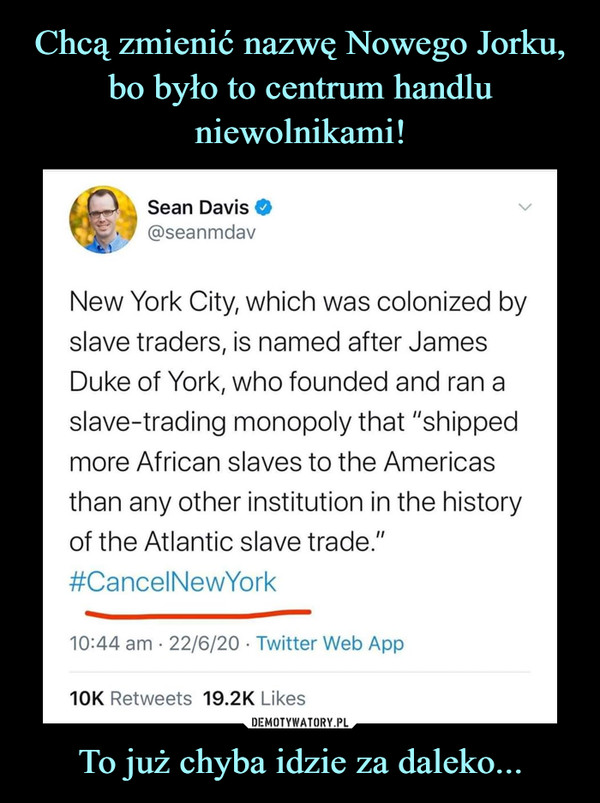 "To już chyba idzie za daleko... –  New York City, which was colonized byslave traders, is named after JamesDuke of York, who founded and ran aslave-trading monopoly that ""shippedmore African slaves to the Americasthan any other institution in the historyof the Atlantic slave trade.""#CancelNewYork"