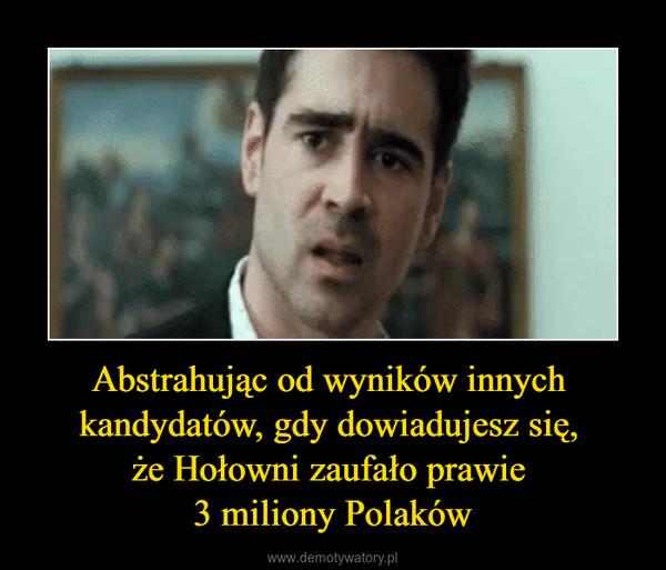 Abstrahując od wyników innych kandydatów, gdy dowiadujesz się, że Hołowni zaufało prawie 3 miliony Polaków –