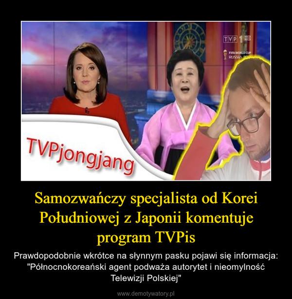 """Samozwańczy specjalista od Korei Południowej z Japonii komentuje program TVPis – Prawdopodobnie wkrótce na słynnym pasku pojawi się informacja:""""Północnokoreański agent podważa autorytet i nieomylność Telewizji Polskiej"""""""
