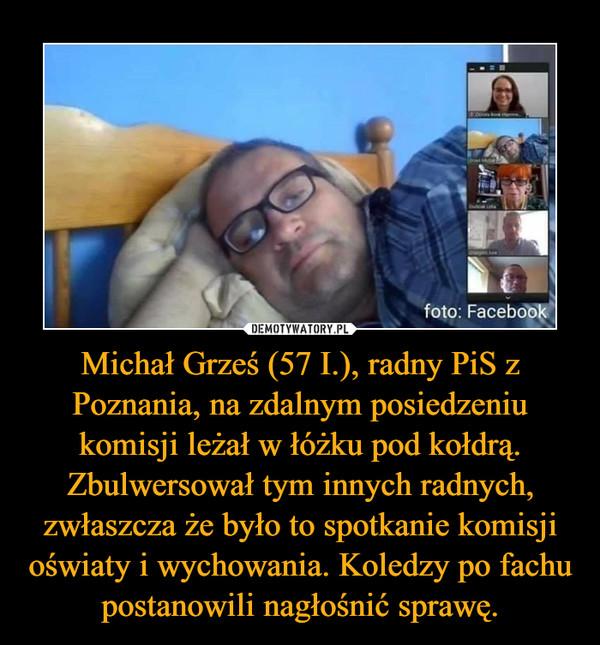 Michał Grześ (57 I.), radny PiS z Poznania, na zdalnym posiedzeniu komisji leżał w łóżku pod kołdrą. Zbulwersował tym innych radnych, zwłaszcza że było to spotkanie komisji oświaty i wychowania. Koledzy po fachu postanowili nagłośnić sprawę. –