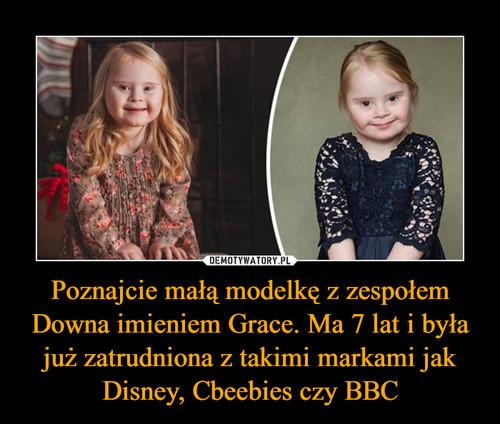 Poznajcie małą modelkę z zespołem Downa imieniem Grace. Ma 7 lat i była już zatrudniona z takimi markami jak Disney, Cbeebies czy BBC