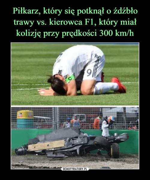 Piłkarz, który się potknął o źdźbło trawy vs. kierowca F1, który miał kolizję przy prędkości 300 km/h