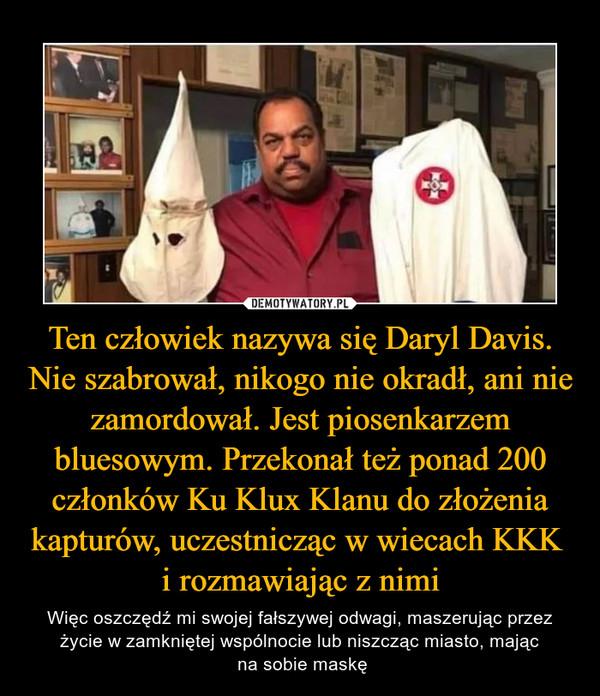 Ten człowiek nazywa się Daryl Davis. Nie szabrował, nikogo nie okradł, ani nie zamordował. Jest piosenkarzem bluesowym. Przekonał też ponad 200 członków Ku Klux Klanu do złożenia kapturów, uczestnicząc w wiecach KKK i rozmawiając z nimi – Więc oszczędź mi swojej fałszywej odwagi, maszerując przez życie w zamkniętej wspólnocie lub niszcząc miasto, mając na sobie maskę