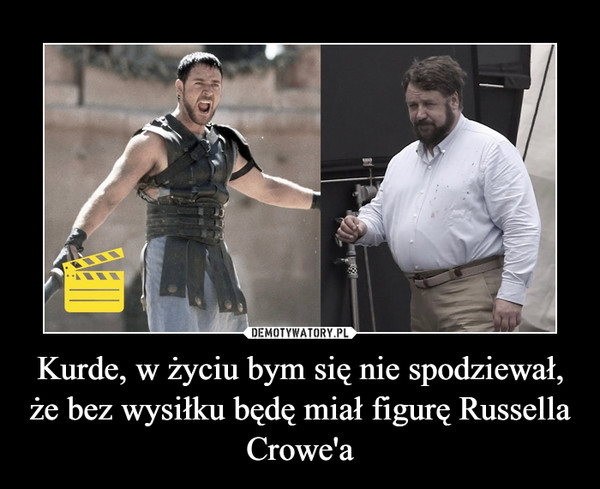 Kurde, w życiu bym się nie spodziewał, że bez wysiłku będę miał figurę Russella Crowe'a –