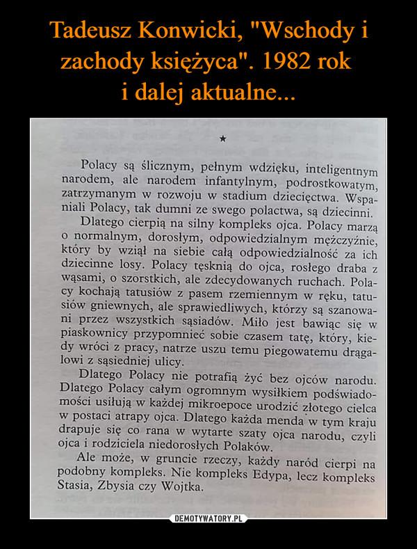 –  Polacy są ślicznym, pełnym wdzięku, inteligentnym narodem, ale narodem infantylnym, podrostkowatym, zatrzymanym w rozwoju w stadium dziecięctwa. Wspa-niali Polacy, tak dumni ze swego polactwa, są dziecinni. Dlatego cierpią na silny kompleks ojca. Polacy marzą o normalnym, dorosłym, odpowiedzialnym mężczyźnie, który by wziął na siebie całą odpowiedzialność za ich dziecinne losy. Polacy tęsknią do ojca, rosłego draba z wąsami, o szorstkich, ale zdecydowanych ruchach. Pola-cy kochają tatusiów z pasem rzemiennym w ręku, tatu-siów gniewnych, ale sprawiedliwych, którzy są szanowa-ni przez wszystkich sąsiadów. Miło jest bawiąc się w piaskownicy przypomnieć sobie czasem tatę, który, kie-dy wróci z pracy, natrze uszu temu piegowatemu drąga-lowi z sąsiedniej ulicy. Dlatego Polacy nie potrafią żyć bez ojców narodu. Dlatego Polacy całym ogromnym wysiłkiem podświado-mości usiłują w każdej mikroepoce urodzić złotego cielca w postaci atrapy ojca. Dlatego każda menda'w tym kraju drapuje się co rana w wytarte szaty ojca narodu, czyli ojca i rodziciela niedorosłych Polaków. Ale może, w gruncie rzeczy, każdy naród cierpi na podobny kompleks. Nie kompleks Edypa, lecz kompleks Stasia, Zbysia czy Wojtka.