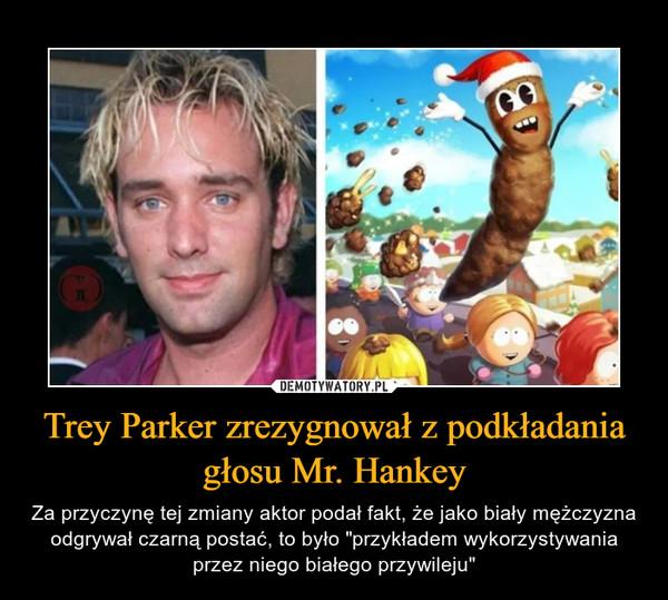 """Trey Parker zrezygnował z podkładania głosu Mr. Hankey – Za przyczynę tej zmiany aktor podał fakt, że jako biały mężczyzna odgrywał czarną postać, to było """"przykładem wykorzystywania przez niego białego przywileju"""""""