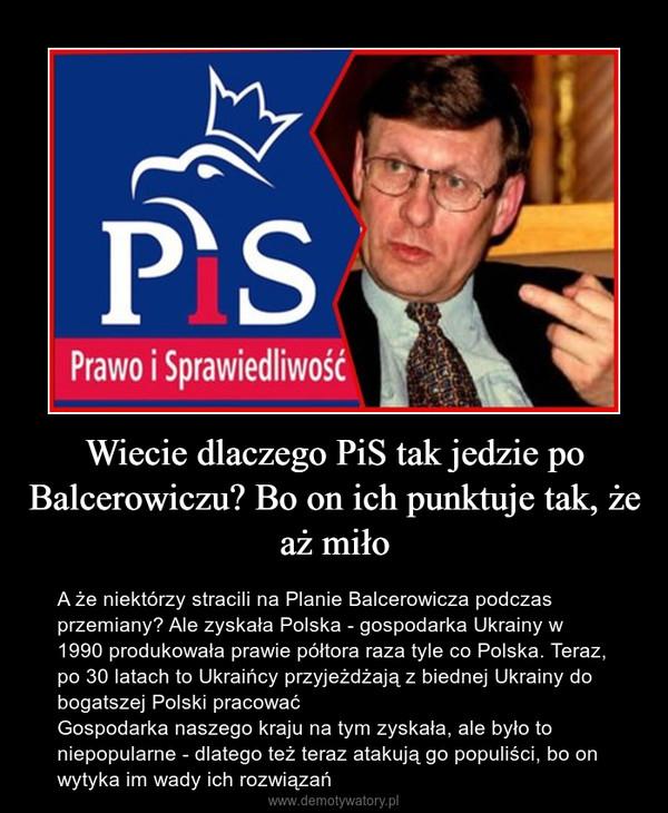 Wiecie dlaczego PiS tak jedzie po Balcerowiczu? Bo on ich punktuje tak, że aż miło – A że niektórzy stracili na Planie Balcerowicza podczas przemiany? Ale zyskała Polska - gospodarka Ukrainy w 1990 produkowała prawie półtora raza tyle co Polska. Teraz, po 30 latach to Ukraińcy przyjeżdżają z biednej Ukrainy do bogatszej Polski pracowaćGospodarka naszego kraju na tym zyskała, ale było to niepopularne - dlatego też teraz atakują go populiści, bo on wytyka im wady ich rozwiązań