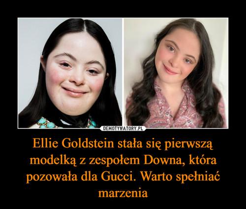 Ellie Goldstein stała się pierwszą modelką z zespołem Downa, która pozowała dla Gucci. Warto spełniać marzenia