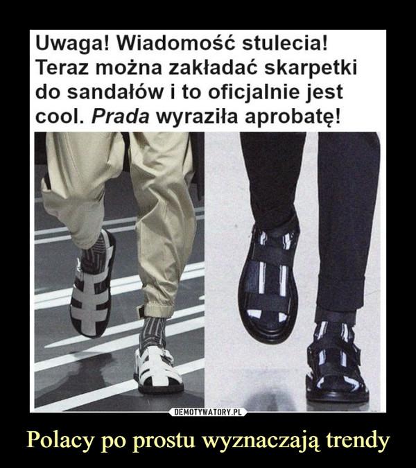 Polacy po prostu wyznaczają trendy –  Uwaga! Wiadomość stulecia! Teraz można zakładać skarpetki do sandałów i to oficjalnie jest cool. Prada wyraziła aprobatę!