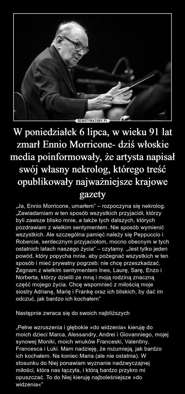 """W poniedziałek 6 lipca, w wieku 91 lat zmarł Ennio Morricone- dziś włoskie media poinformowały, że artysta napisał swój własny nekrolog, którego treść opublikowały najważniejsze krajowe gazety – """"Ja, Ennio Morricone, umarłem"""" – rozpoczyna się nekrolog. """"Zawiadamiam w ten sposób wszystkich przyjaciół, którzy byli zawsze blisko mnie, a także tych dalszych, których pozdrawiam z wielkim sentymentem. Nie sposób wymienić wszystkich. Ale szczególna pamięć należy się Peppuccio i Robercie, serdecznym przyjaciołom, mocno obecnym w tych ostatnich latach naszego życia"""" – czytamy. """"Jest tylko jeden powód, który popycha mnie, aby pożegnać wszystkich w ten sposób i mieć prywatny pogrzeb: nie chcę przeszkadzać. Żegnam z wielkim sentymentem Ines, Laurę, Sarę, Enzo i Norberta, którzy dzielili ze mną i moją rodziną znaczną część mojego życia. Chcę wspomnieć z miłością moje siostry Adrianę, Marię i Frankę oraz ich bliskich, by dać im odczuć, jak bardzo ich kochałem""""Następnie zwraca się do swoich najbliższych""""Pełne wzruszenia i głębokie »do widzenia« kieruję do moich dzieci Marca, Alessandry, Andrei i Giovanniego, mojej synowej Moniki, moich wnuków Franceski, Valentiny, Francesca i Luki. Mam nadzieję, że rozumieją, jak bardzo ich kochałem. Na koniec Maria (ale nie ostatnia). W stosunku do Niej ponawiam wyznanie nadzwyczajnej miłości, która nas łączyła, i którą bardzo przykro mi opuszczać. To do Niej kieruję najboleśniejsze »do widzenia«"""" """"Ja, Ennio Morricone, umarłem"""" – rozpoczyna się nekrolog. """"Zawiadamiam w ten sposób wszystkich przyjaciół, którzy byli zawsze blisko mnie, a także tych dalszych, których pozdrawiam z wielkim sentymentem. Nie sposób wymienić wszystkich. Ale szczególna pamięć należy się Peppuccio i Robercie, serdecznym przyjaciołom, mocno obecnym w tych ostatnich latach naszego życia"""" – czytamy. """"Jest tylko jeden powód, który popycha mnie, aby pożegnać wszystkich w ten sposób i mieć prywatny pogrzeb: nie chcę przeszkadzać. Żegnam z wielkim sentymentem Ines, Laurę, Sarę, E"""