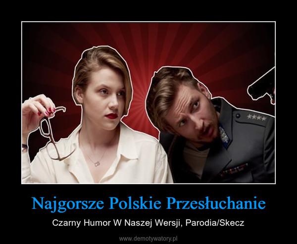 Najgorsze Polskie Przesłuchanie – Czarny Humor W Naszej Wersji, Parodia/Skecz