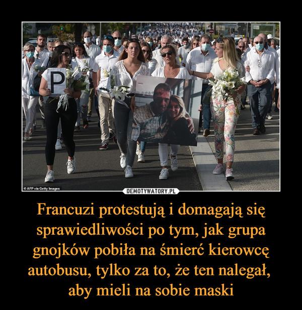 Francuzi protestują i domagają się sprawiedliwości po tym, jak grupa gnojków pobiła na śmierć kierowcę autobusu, tylko za to, że ten nalegał, aby mieli na sobie maski –