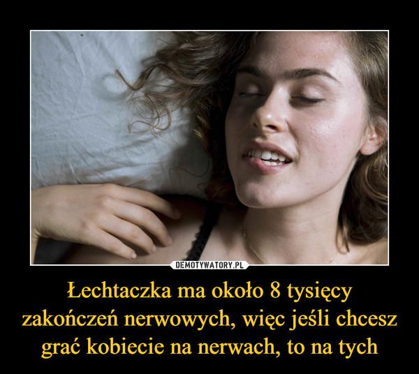 Łechtaczka ma około 8 tysięcy zakończeń nerwowych, więc jeśli chcesz grać kobiecie na nerwach, to na tych –