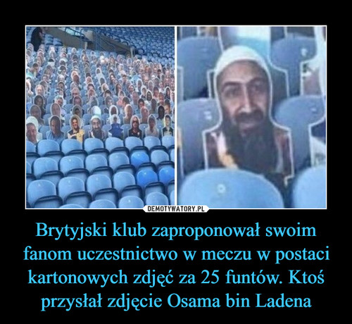 Brytyjski klub zaproponował swoim fanom uczestnictwo w meczu w postaci kartonowych zdjęć za 25 funtów. Ktoś przysłał zdjęcie Osama bin Ladena