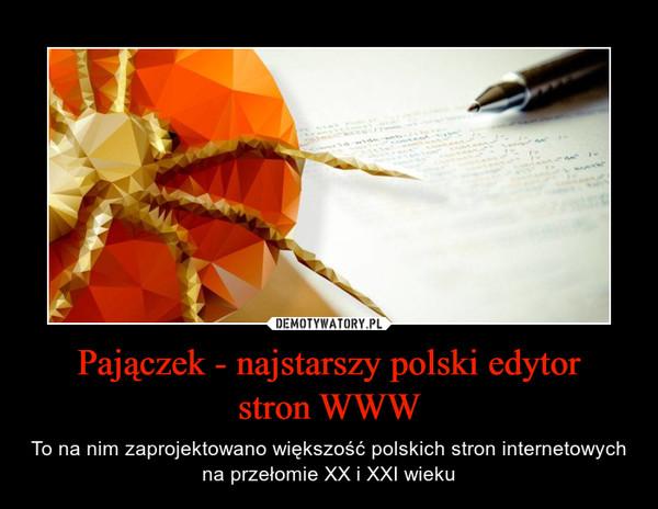 Pajączek - najstarszy polski edytorstron WWW – To na nim zaprojektowano większość polskich stron internetowych na przełomie XX i XXI wieku