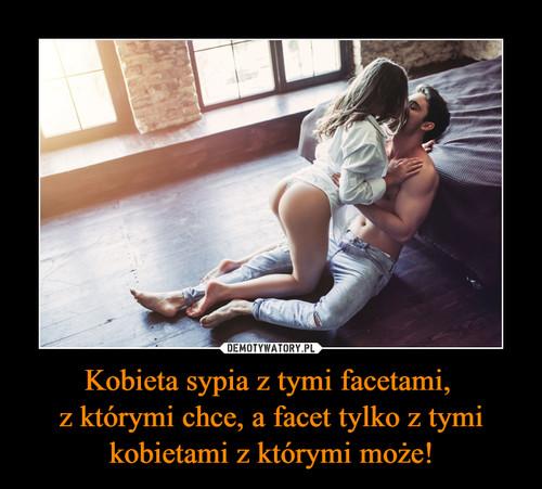 Kobieta sypia z tymi facetami,  z którymi chce, a facet tylko z tymi kobietami z którymi może!