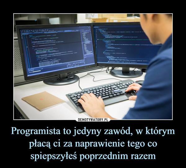 Programista to jedyny zawód, w którym płacą ci za naprawienie tego co spiepszyłeś poprzednim razem –