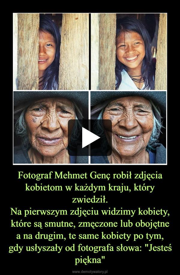 """Fotograf Mehmet Genç robił zdjęcia kobietom w każdym kraju, który zwiedził.Na pierwszym zdjęciu widzimy kobiety, które są smutne, zmęczone lub obojętne a na drugim, te same kobiety po tym, gdy usłyszały od fotografa słowa: """"Jesteś piękna"""" –"""