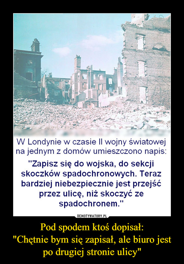 """Pod spodem ktoś dopisał:""""Chętnie bym się zapisał, ale biuro jest po drugiej stronie ulicy"""" –  W Londynie w czasie II wojny światowej na jednym z domów umieszczono napis: Zapisz się do wojska, do sekcji skoczków spadochronowych. Teraz bardziej niebezpiecznie jest przejść przez ulicę, niż skoczyć ze spadochronem"""