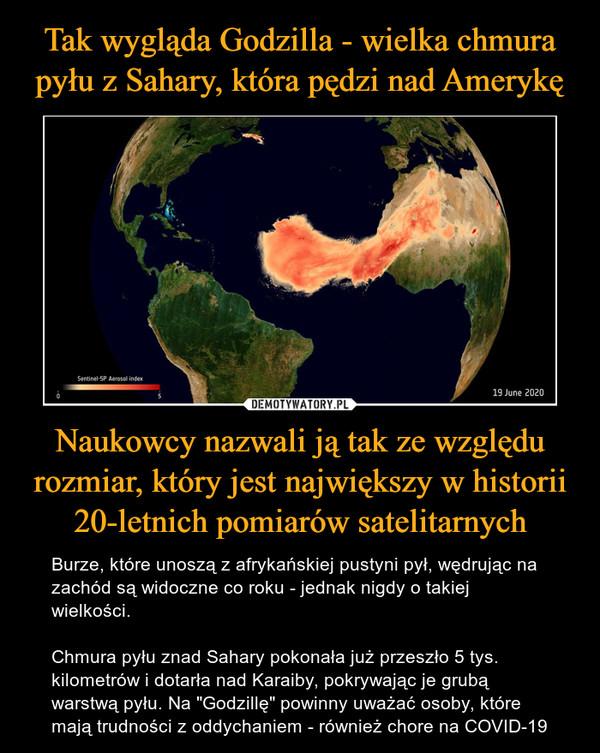"""Naukowcy nazwali ją tak ze względu rozmiar, który jest największy w historii 20-letnich pomiarów satelitarnych – Burze, które unoszą z afrykańskiej pustyni pył, wędrując na zachód są widoczne co roku - jednak nigdy o takiej wielkości.Chmura pyłu znad Sahary pokonała już przeszło 5 tys. kilometrów i dotarła nad Karaiby, pokrywając je grubą warstwą pyłu. Na """"Godzillę"""" powinny uważać osoby, które mają trudności z oddychaniem - również chore na COVID-19"""