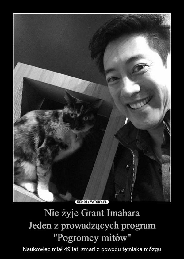 """Nie żyje Grant ImaharaJeden z prowadzących program """"Pogromcy mitów"""" – Naukowiec miał 49 lat, zmarł z powodu tętniaka mózgu"""