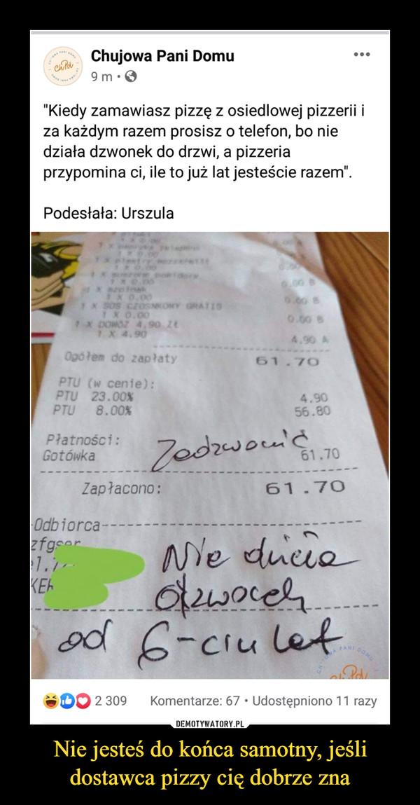 """Nie jesteś do końca samotny, jeśli dostawca pizzy cię dobrze zna –  Chujowa Pani Domu ośh' 9 m • O """"Kiedy zamawiasz pizzę z osiedlowej pizzerii i za każdym razem prosisz o telefon, bo nie działa dzwonek do drzwi, a pizzeria przypomina ci, ile to już lat jesteście razem"""". Podesłała: Urszula"""
