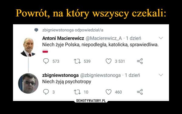 –  • zbigniewstonoga odpowiedział/a Antoni Macierewicz @Macierewicz_A - 1 dzień Niech żyje Polska, niepodległa, katolicka, sprawiedliwa. zbigniewstonoga @zbigniewstonoga • 1 dzień Niech żyją psychotropy