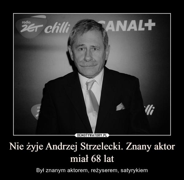 Nie żyje Andrzej Strzelecki. Znany aktor miał 68 lat – Był znanym aktorem, reżyserem, satyrykiem