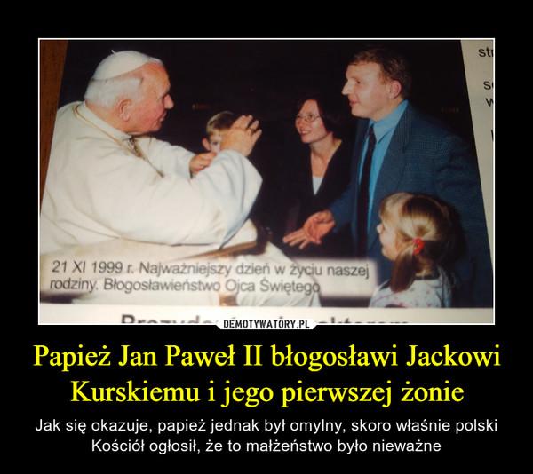 Papież Jan Paweł II błogosławi Jackowi Kurskiemu i jego pierwszej żonie – Jak się okazuje, papież jednak był omylny, skoro właśnie polski Kościół ogłosił, że to małżeństwo było nieważne