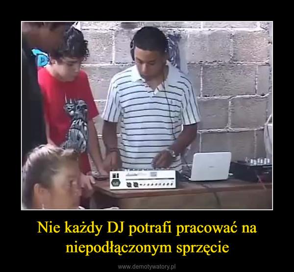 Nie każdy DJ potrafi pracować na niepodłączonym sprzęcie –