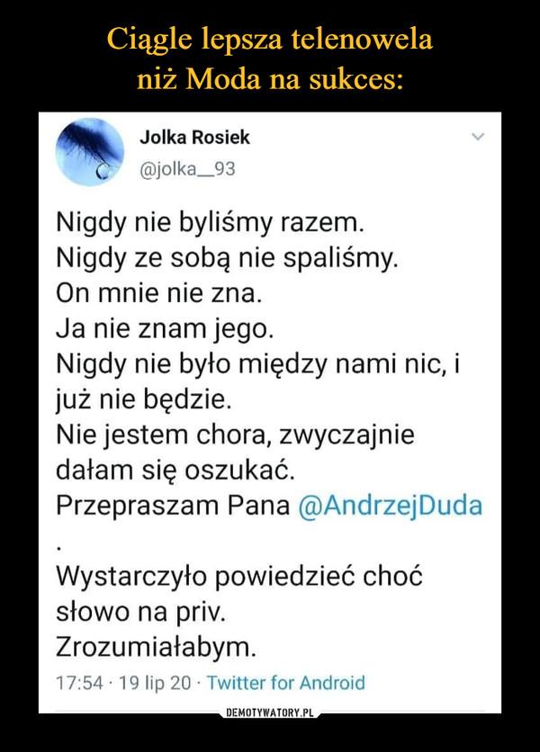 –  Jolka Rosiak @jolka_93 Nigdy nie byliśmy razem. Nigdy ze sobą nie spaliśmy. On mnie nie zna. Ja nie znam jego. Nigdy nie było między nami nic, i już nie będzie. Nie jestem chora, zwyczajnie dałam się oszukać. Przepraszam Pana @Andrzej Duda Wystarczyło powiedzieć choć słowo na priv. Zrozumiałabym. 17:54 • 19 lip 20 • Twitter for Android