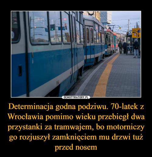 Determinacja godna podziwu. 70-latek z Wrocławia pomimo wieku przebiegł dwa przystanki za tramwajem, bo motorniczy go rozjuszył zamknięciem mu drzwi tuż przed nosem