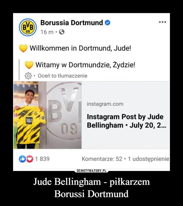 Jude Bellingham - piłkarzemBorussi Dortmund –  Borussia Dortmund O...BVB16 m·009Willkommen in Dortmund, Jude!Witamy w Dortmundzie, Żydzie!Oceń to tłumaczenieinstagram.comInstagram Post by Jude1&109Bellingham • July 20, 2.1 839Komentarze: 52 •1 udostępnienieDEMOTYWATORY.PLJude Bellingham - piłkarzem BorussiDortmund