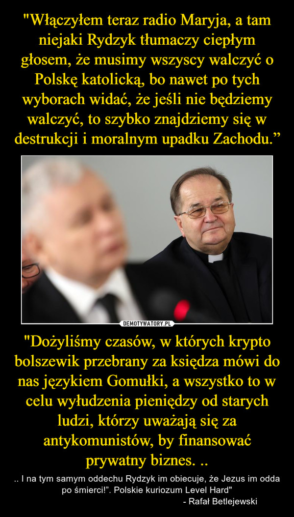 """""""Dożyliśmy czasów, w których krypto bolszewik przebrany za księdza mówi do nas językiem Gomułki, a wszystko to w celu wyłudzenia pieniędzy od starych ludzi, którzy uważają się za antykomunistów, by finansować prywatny biznes. .. – .. I na tym samym oddechu Rydzyk im obiecuje, że Jezus im odda po śmierci!"""". Polskie kuriozum Level Hard""""                                                          - Rafał Betlejewski"""