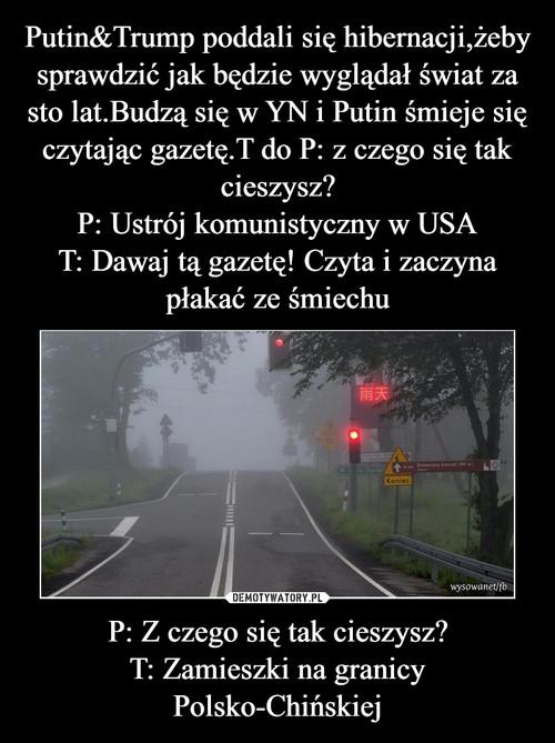 Putin&Trump poddali się hibernacji,żeby sprawdzić jak będzie wyglądał świat za sto lat.Budzą się w YN i Putin śmieje się czytając gazetę.T do P: z czego się tak cieszysz? P: Ustrój komunistyczny w USA T: Dawaj tą gazetę! Czyta i zaczyna płakać ze śmiechu P: Z czego się tak cieszysz? T: Zamieszki na granicy Polsko-Chińskiej