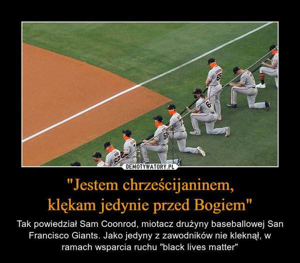 """""""Jestem chrześcijaninem,klękam jedynie przed Bogiem"""" – Tak powiedział Sam Coonrod, miotacz drużyny baseballowej San Francisco Giants. Jako jedyny z zawodników nie kleknął, w ramach wsparcia ruchu """"black lives matter"""""""