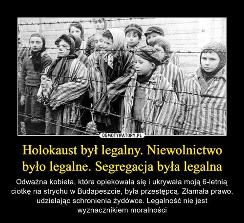 Holokaust był legalny. Niewolnictwo było legalne. Segregacja była legalna