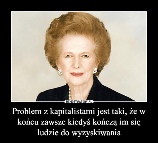 Problem z kapitalistami jest taki, że w końcu zawsze kiedyś kończą im się ludzie do wyzyskiwania –