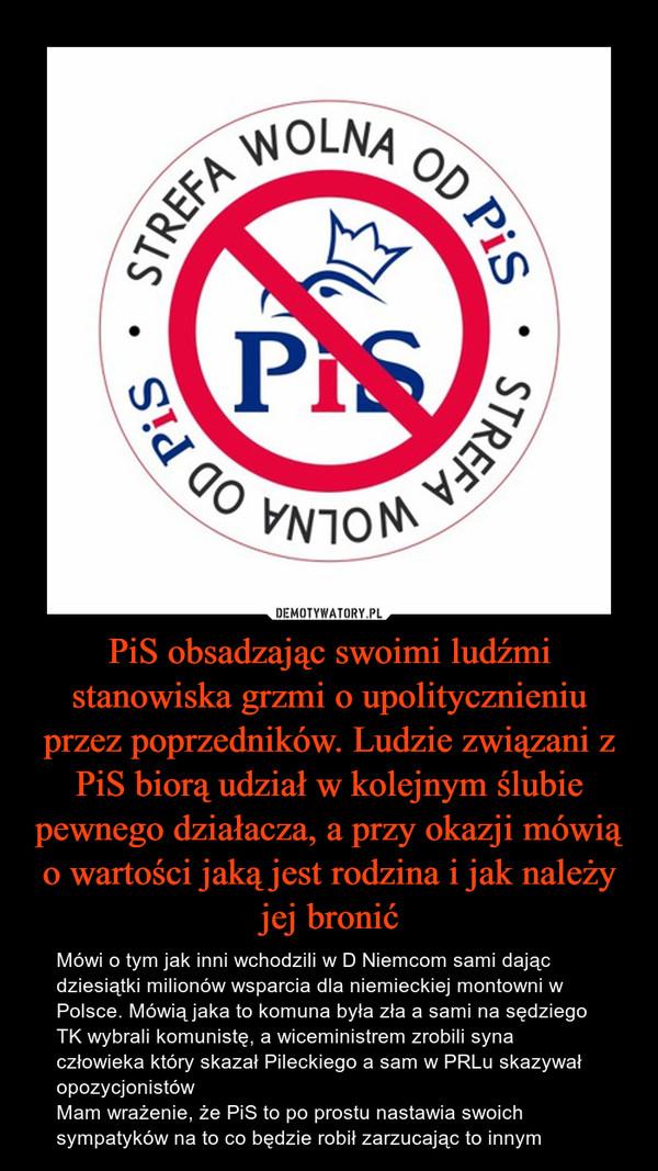 PiS obsadzając swoimi ludźmi stanowiska grzmi o upolitycznieniu przez poprzedników. Ludzie związani z PiS biorą udział w kolejnym ślubie pewnego działacza, a przy okazji mówią o wartości jaką jest rodzina i jak należy jej bronić – Mówi o tym jak inni wchodzili w D Niemcom sami dając dziesiątki milionów wsparcia dla niemieckiej montowni w Polsce. Mówią jaka to komuna była zła a sami na sędziego TK wybrali komunistę, a wiceministrem zrobili syna człowieka który skazał Pileckiego a sam w PRLu skazywał opozycjonistówMam wrażenie, że PiS to po prostu nastawia swoich sympatyków na to co będzie robił zarzucając to innym