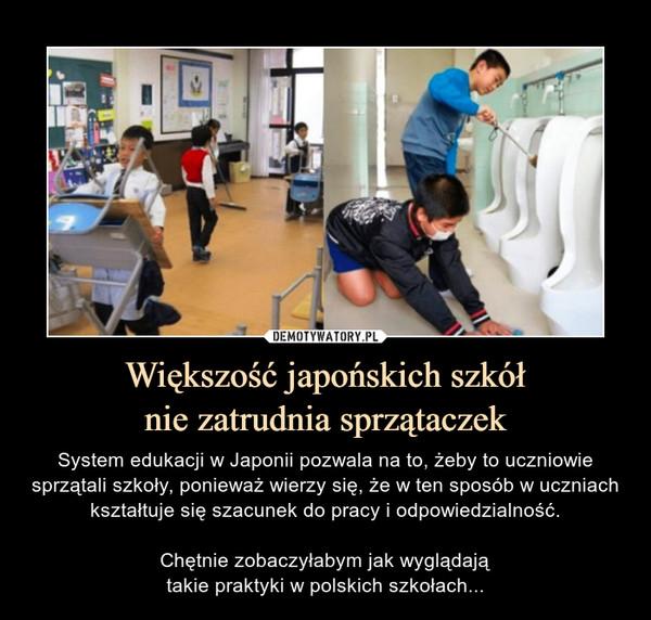 Większość japońskich szkółnie zatrudnia sprzątaczek – System edukacji w Japonii pozwala na to, żeby to uczniowie sprzątali szkoły, ponieważ wierzy się, że w ten sposób w uczniach kształtuje się szacunek do pracy i odpowiedzialność.Chętnie zobaczyłabym jak wyglądajątakie praktyki w polskich szkołach...