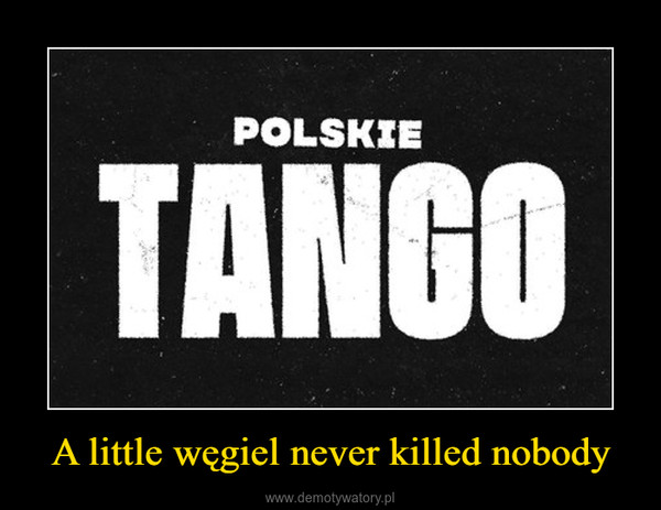 A little węgiel never killed nobody –