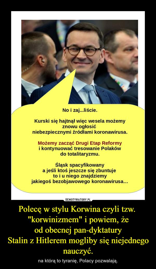 """Polecę w stylu Korwina czyli tzw. """"korwinizmem"""" i powiem, żeod obecnej pan-dyktaturyStalin z Hitlerem mogliby się niejednego nauczyć. – na którą to tyranię, Polacy pozwalają."""