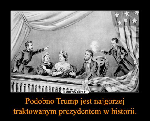 Podobno Trump jest najgorzej traktowanym prezydentem w historii.