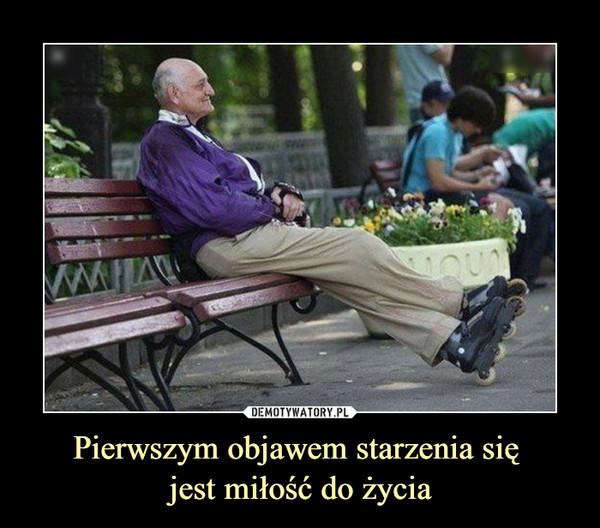 Pierwszym objawem starzenia się jest miłość do życia –