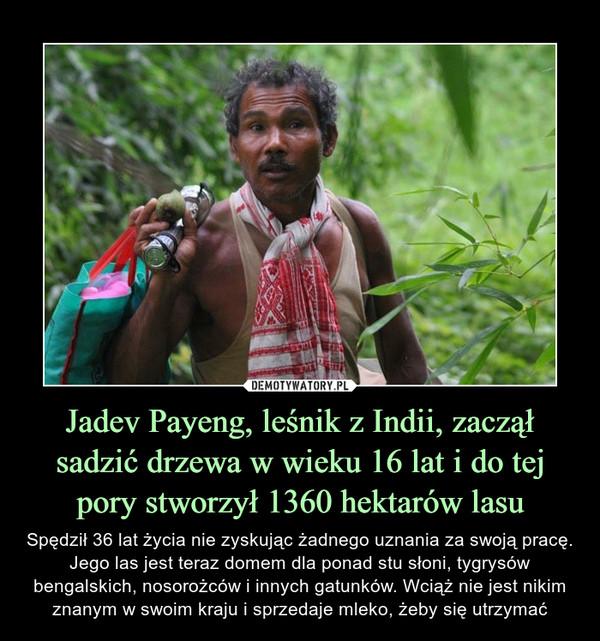 Jadev Payeng, leśnik z Indii, zaczął sadzić drzewa w wieku 16 lat i do tej pory stworzył 1360 hektarów lasu – Spędził 36 lat życia nie zyskując żadnego uznania za swoją pracę. Jego las jest teraz domem dla ponad stu słoni, tygrysów bengalskich, nosorożców i innych gatunków. Wciąż nie jest nikim znanym w swoim kraju i sprzedaje mleko, żeby się utrzymać