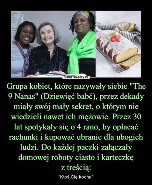 """Grupa kobiet, które nazywały siebie """"The 9 Nanas"""" (Dziewięć babć), przez dekady miały swój mały sekret, o którym nie wiedzieli nawet ich mężowie. Przez 30 lat spotykały się o 4 rano, by opłacać rachunki i kupować ubranie dla ubogich ludzi. Do każdej paczki załączały domowej roboty ciasto i karteczkę z treścią:"""