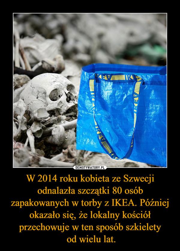 W 2014 roku kobieta ze Szwecji odnalazła szczątki 80 osób zapakowanych w torby z IKEA. Później okazało się, że lokalny kościół przechowuje w ten sposób szkielety od wielu lat. –