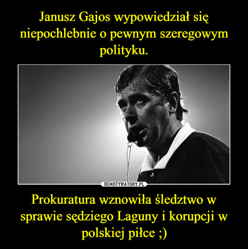 Janusz Gajos wypowiedział się niepochlebnie o pewnym szeregowym polityku. Prokuratura wznowiła śledztwo w sprawie sędziego Laguny i korupcji w polskiej piłce ;)