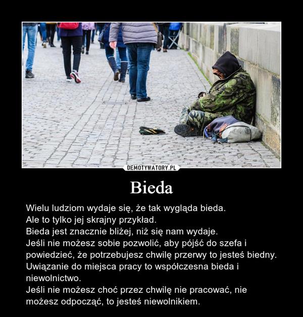 Bieda – Wielu ludziom wydaje się, że tak wygląda bieda.Ale to tylko jej skrajny przykład.Bieda jest znacznie bliżej, niż się nam wydaje.Jeśli nie możesz sobie pozwolić, aby pójść do szefa i powiedzieć, że potrzebujesz chwilę przerwy to jesteś biedny.Uwiązanie do miejsca pracy to współczesna bieda i niewolnictwo.Jeśli nie możesz choć przez chwilę nie pracować, nie możesz odpocząć, to jesteś niewolnikiem.